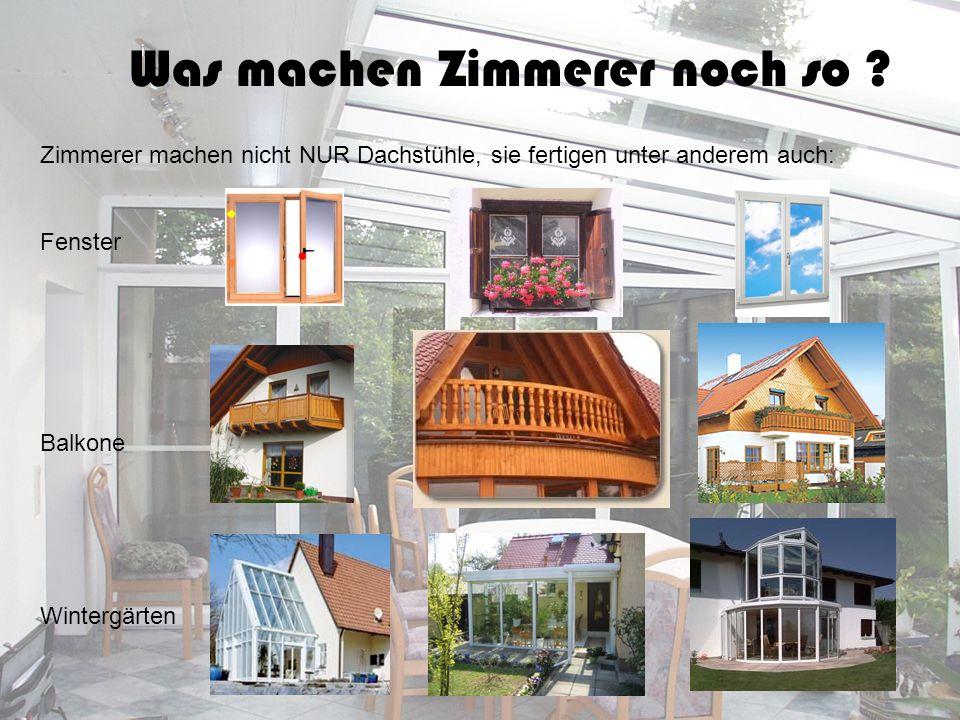 Was machen Zimmerer noch so ? Zimmerer machen nicht NUR Dachstühle, sie fertigen unter anderem auch: Fenster Balkone Wintergärten