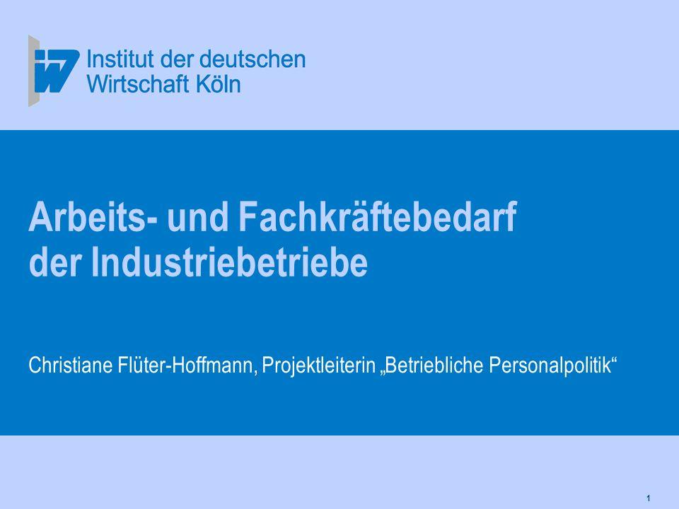 1 Arbeits- und Fachkräftebedarf der Industriebetriebe Christiane Flüter-Hoffmann, Projektleiterin Betriebliche Personalpolitik
