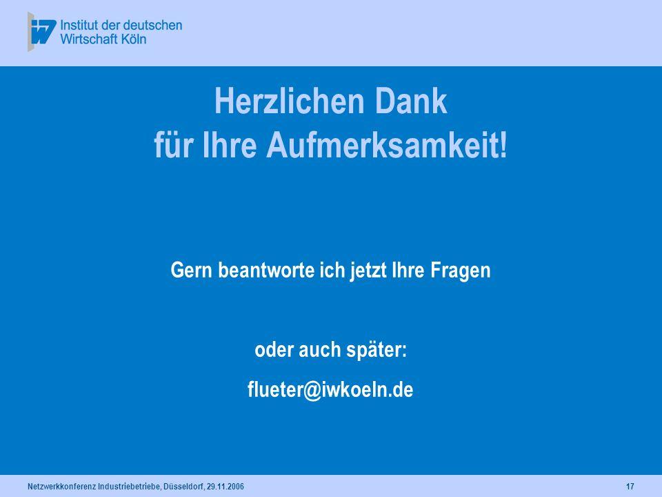 Netzwerkkonferenz Industriebetriebe, Düsseldorf, 29.11.200617 Herzlichen Dank für Ihre Aufmerksamkeit! Gern beantworte ich jetzt Ihre Fragen oder auch