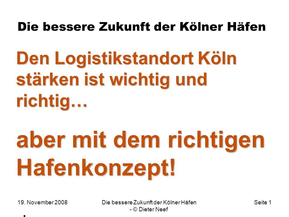19. November 2008Die bessere Zukunft der Kölner Häfen - © Dieter Neef Seite 1 Die bessere Zukunft der Kölner Häfen. Den Logistikstandort Köln stärken