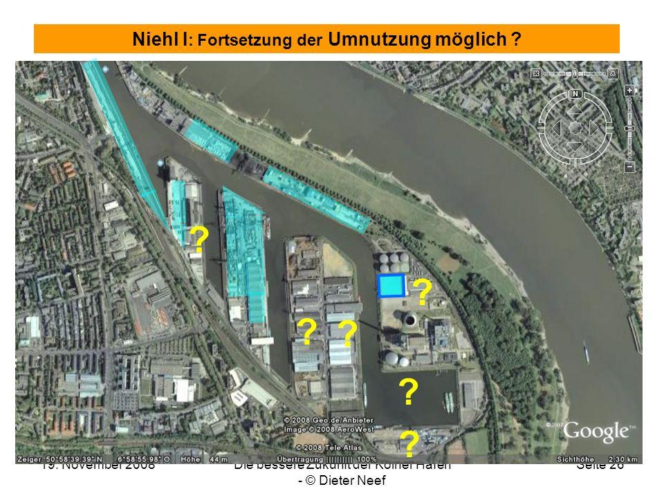 19. November 2008Die bessere Zukunft der Kölner Häfen - © Dieter Neef Seite 26 Niehl I : Fortsetzung der Umnutzung möglich ? ? ? ? ? ? ?
