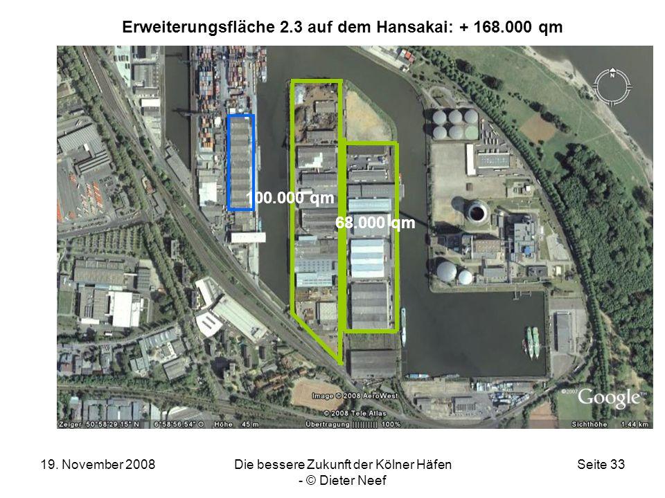 19. November 2008Die bessere Zukunft der Kölner Häfen - © Dieter Neef Seite 33 Erweiterungsfläche 2.3 auf dem Hansakai: + 168.000 qm 68.000 qm 100.000