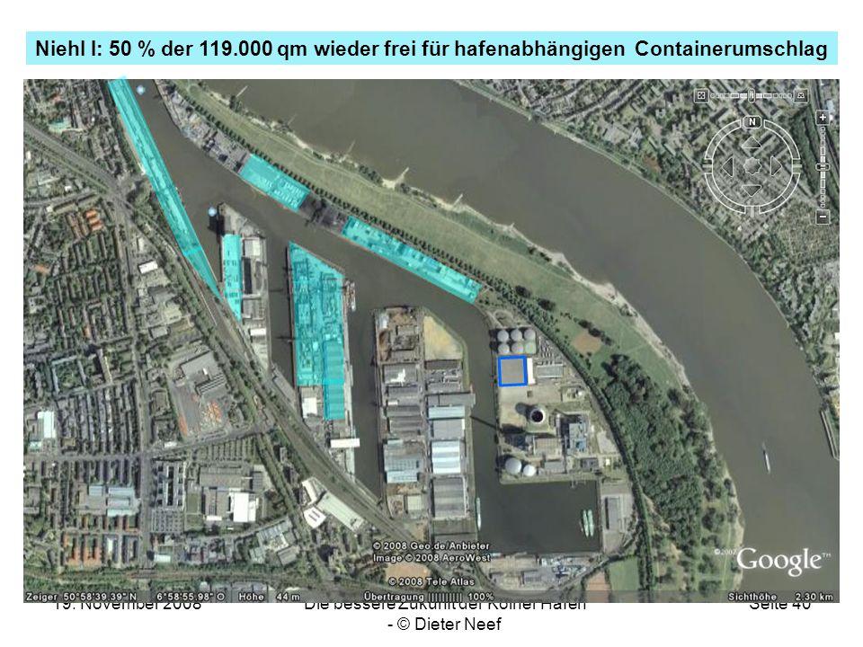 19. November 2008Die bessere Zukunft der Kölner Häfen - © Dieter Neef Seite 40 Niehl I: 50 % der 119.000 qm wieder frei für hafenabhängigen Containeru
