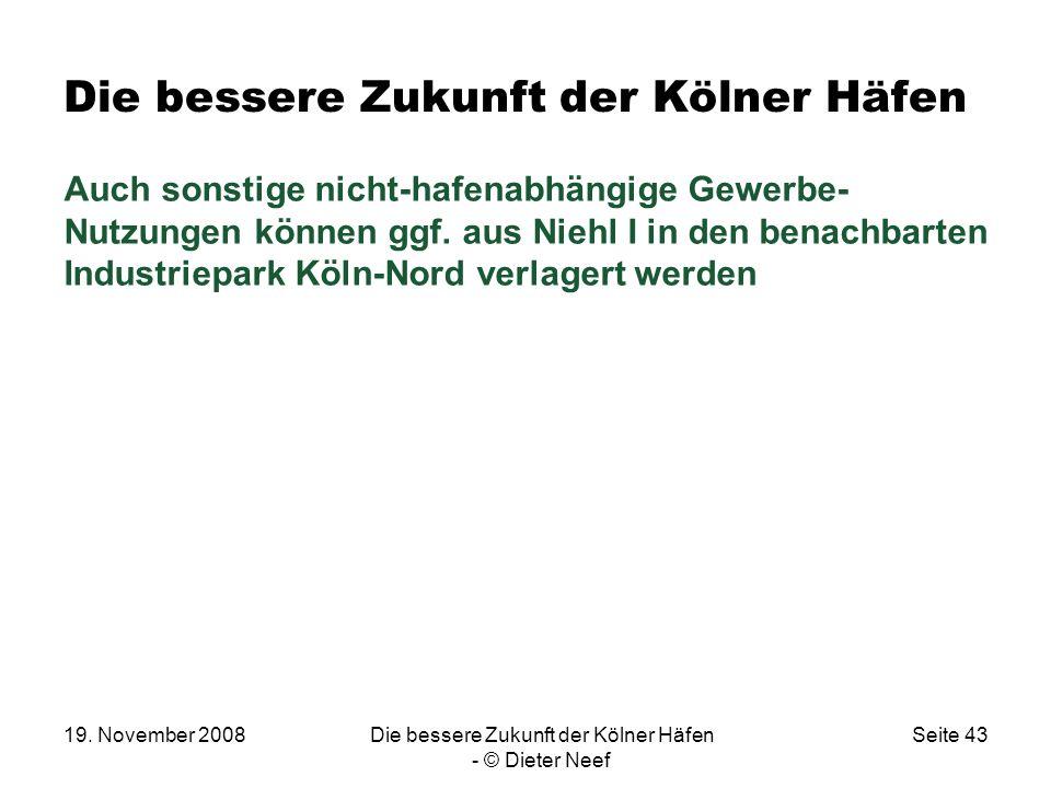 19. November 2008Die bessere Zukunft der Kölner Häfen - © Dieter Neef Seite 43 Die bessere Zukunft der Kölner Häfen Auch sonstige nicht-hafenabhängige