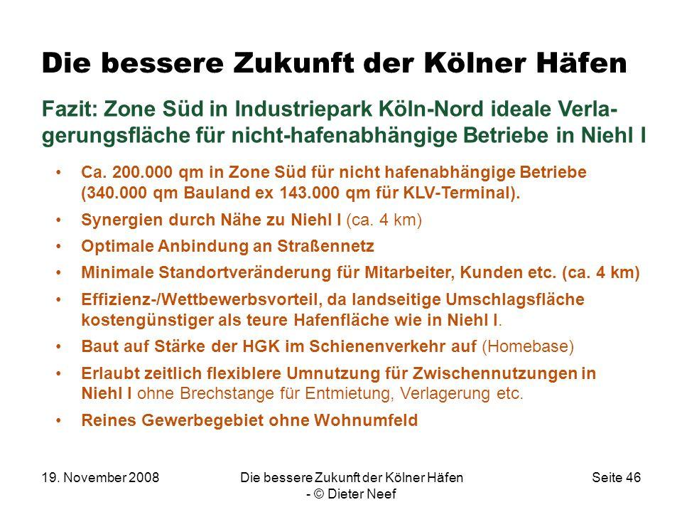 19. November 2008Die bessere Zukunft der Kölner Häfen - © Dieter Neef Seite 46 Die bessere Zukunft der Kölner Häfen Fazit: Zone Süd in Industriepark K