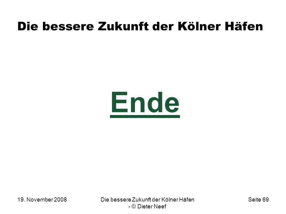 19. November 2008Die bessere Zukunft der Kölner Häfen - © Dieter Neef Seite 69 Die bessere Zukunft der Kölner Häfen Ende