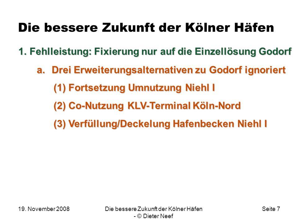 19. November 2008Die bessere Zukunft der Kölner Häfen - © Dieter Neef Seite 7 Die bessere Zukunft der Kölner Häfen a.Drei Erweiterungsalternativen zu