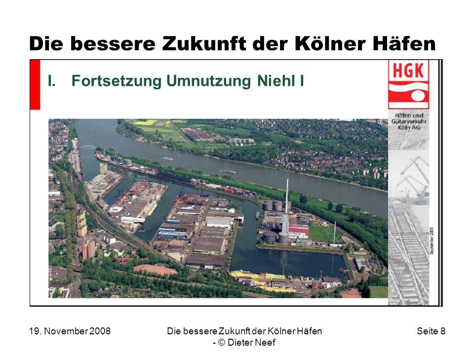19. November 2008Die bessere Zukunft der Kölner Häfen - © Dieter Neef Seite 8 Die bessere Zukunft der Kölner Häfen I I.Fortsetzung Umnutzung Niehl I