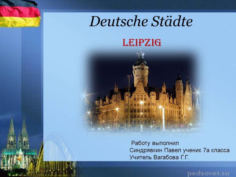Deutsche Städte Leipzig Работу выполнил Синдрявкин Павел ученик 7а класса Учитель Вагабова Г.Г.