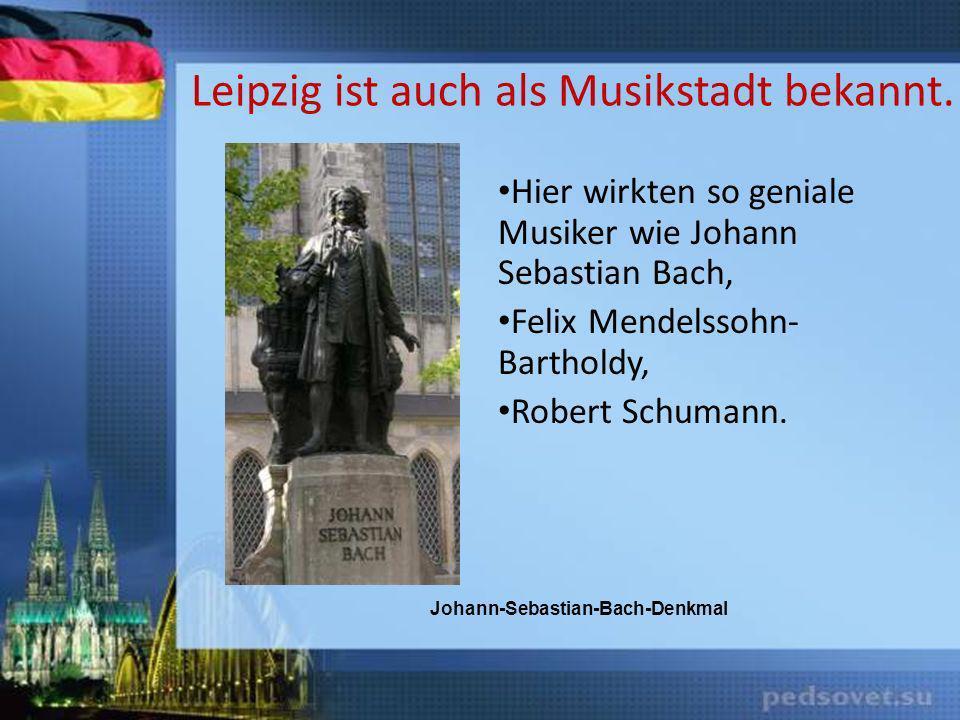 Leipzig ist auch als Musikstadt bekannt. Hier wirkten so geniale Musiker wie Johann Sebastian Bach, Felix Mendelssohn- Bartholdy, Robert Schumann. Joh