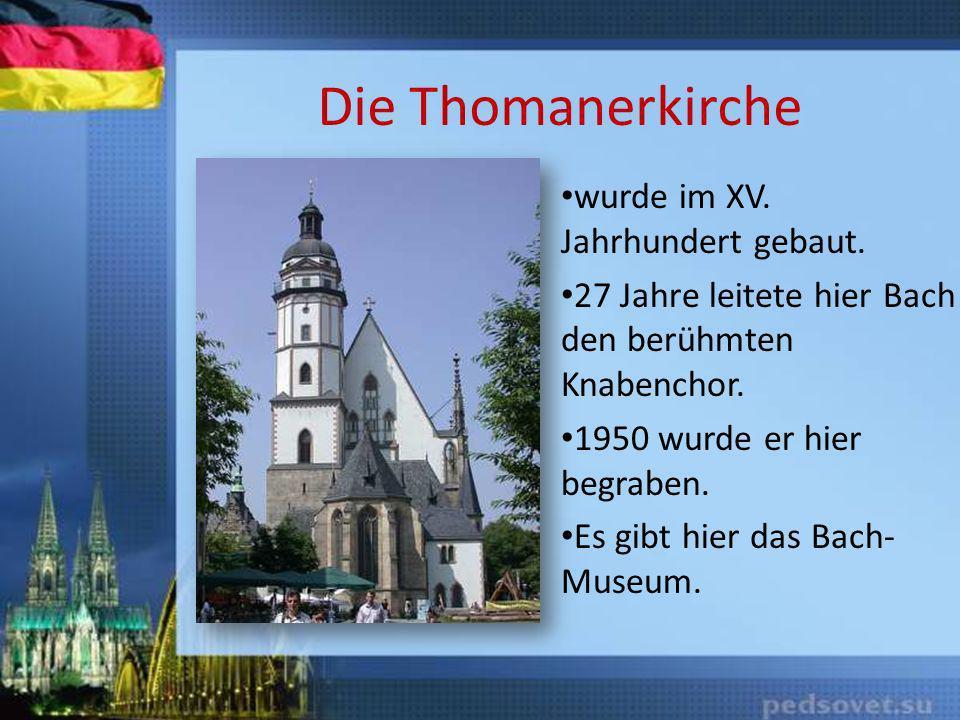 Die Thomanerkirche wurde im XV. Jahrhundert gebaut. 27 Jahre leitete hier Bach den berühmten Knabenchor. 1950 wurde er hier begraben. Es gibt hier das