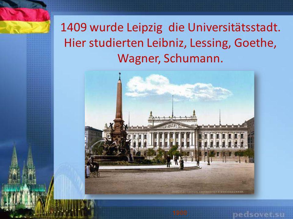 1409 wurde Leipzig die Universitätsstadt. Hier studierten Leibniz, Lessing, Goethe, Wagner, Schumann. 1900
