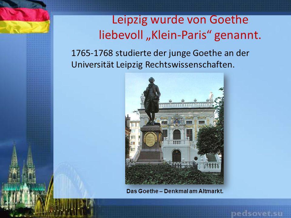 Leipzig wurde von Goethe liebevoll Klein-Paris genannt. 1765-1768 studierte der junge Goethe an der Universität Leipzig Rechtswissenschaften. Das Goet