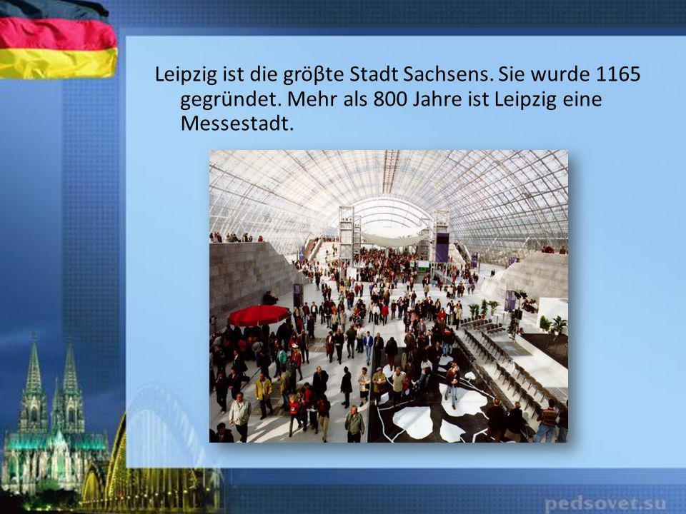 Leipzig ist die gröβte Stadt Sachsens. Sie wurde 1165 gegründet. Mehr als 800 Jahre ist Leipzig eine Messestadt.