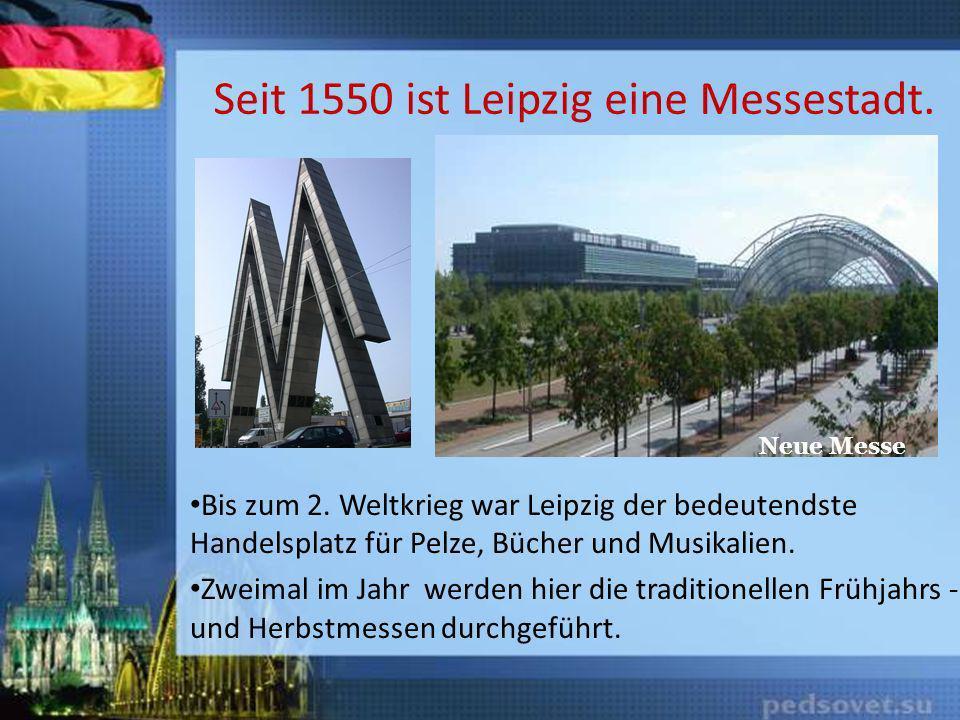Seit 1550 ist Leipzig eine Messestadt. Bis zum 2. Weltkrieg war Leipzig der bedeutendste Handelsplatz für Pelze, Bücher und Musikalien. Zweimal im Jah