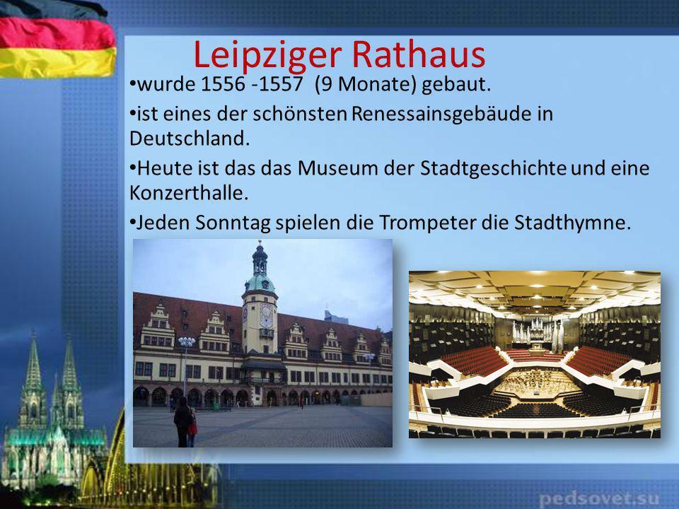 Leipziger Rathaus wurde 1556 -1557 (9 Monate) gebaut. ist eines der schönsten Renessainsgebäude in Deutschland. Heute ist das das Museum der Stadtgesc