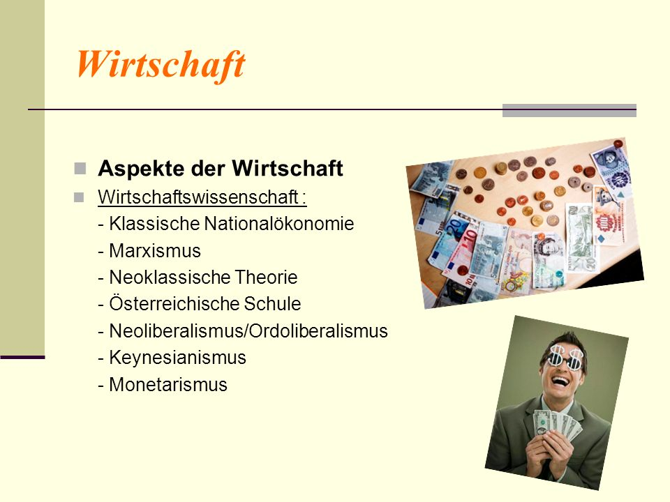 Wirtschaft Aspekte der Wirtschaft Wirtschaftswissenschaft : - Klassische Nationalökonomie - Marxismus - Neoklassische Theorie - Österreichische Schule