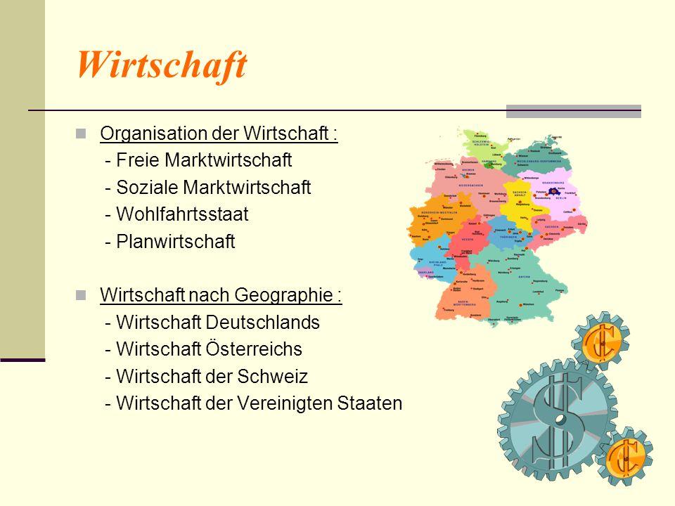 Organisation der Wirtschaft : - Freie Marktwirtschaft - Soziale Marktwirtschaft - Wohlfahrtsstaat - Planwirtschaft Wirtschaft nach Geographie : - Wirt