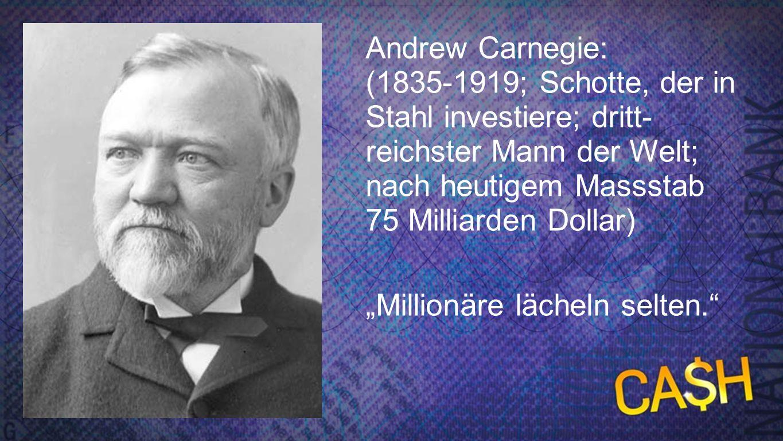 Carnegie Andrew Carnegie: (1835-1919; Schotte, der in Stahl investiere; dritt- reichster Mann der Welt; nach heutigem Massstab 75 Milliarden Dollar) M