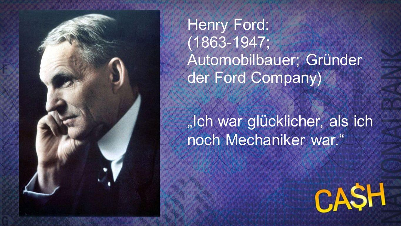 Ford Henry Ford: (1863-1947; Automobilbauer; Gründer der Ford Company) Ich war glücklicher, als ich noch Mechaniker war.