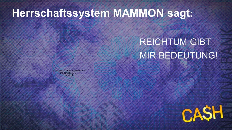 Mammon sagt 2 Herrschaftssystem MAMMON sagt : REICHTUM GIBT MIR BEDEUTUNG!