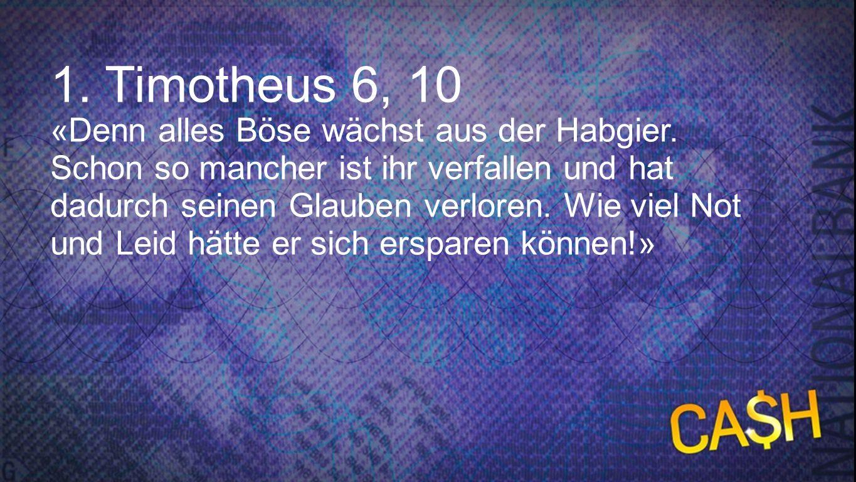 1.Timotheus 6, 10 «Denn alles Böse wächst aus der Habgier. Schon so mancher ist ihr verfallen und hat dadurch seinen Glauben verloren. Wie viel Not un