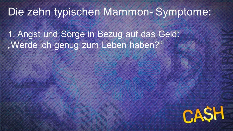 10 Mammon-Symptome 1b Die zehn typischen Mammon- Symptome: 1. Angst und Sorge in Bezug auf das Geld: Werde ich genug zum Leben haben?