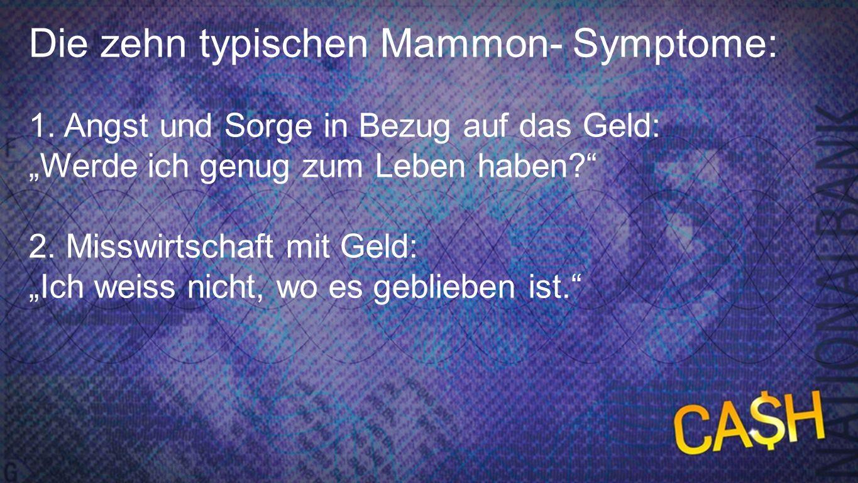 10 Mammon-Symptome 1c Die zehn typischen Mammon- Symptome: 1. Angst und Sorge in Bezug auf das Geld: Werde ich genug zum Leben haben? 2. Misswirtschaf
