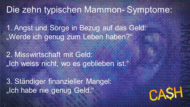 10 Mammon-Symptome 1d Die zehn typischen Mammon- Symptome: 1. Angst und Sorge in Bezug auf das Geld: Werde ich genug zum Leben haben? 2. Misswirtschaf