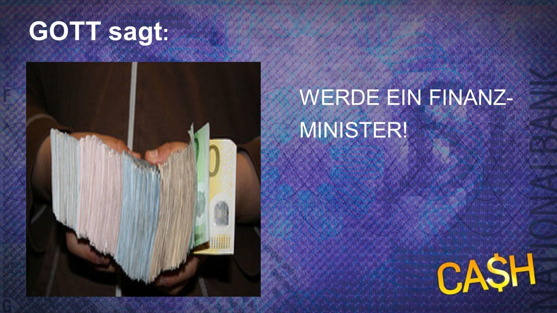 Gott sagt 3 GOTT sagt : WERDE EIN FINANZ- MINISTER!