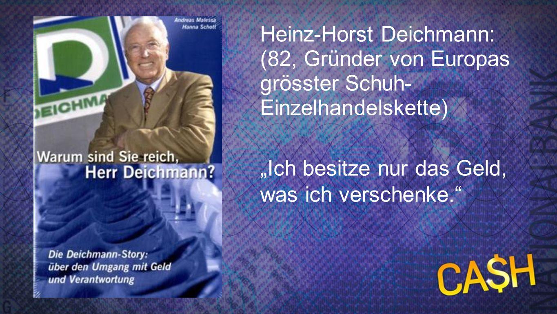 Deichmann Heinz-Horst Deichmann: (82, Gründer von Europas grösster Schuh- Einzelhandelskette) Ich besitze nur das Geld, was ich verschenke.