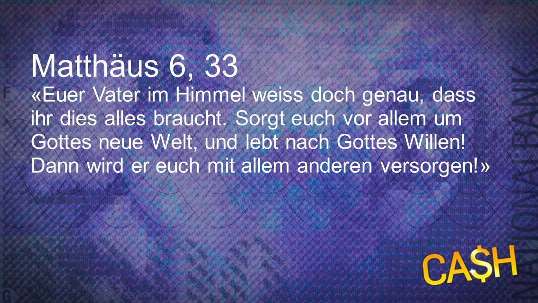 Matthäus 6, 33 «Euer Vater im Himmel weiss doch genau, dass ihr dies alles braucht. Sorgt euch vor allem um Gottes neue Welt, und lebt nach Gottes Wil