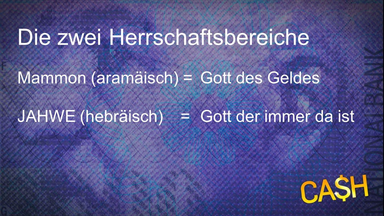 Zwei Herrschaftsbereiche Die zwei Herrschaftsbereiche Mammon (aramäisch) = Gott des Geldes JAHWE (hebräisch) = Gott der immer da ist