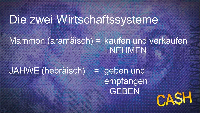 Zwei Wirtschaftssysteme Die zwei Wirtschaftssysteme Mammon (aramäisch) = kaufen und verkaufen - NEHMEN JAHWE (hebräisch) = geben und empfangen - GEBEN