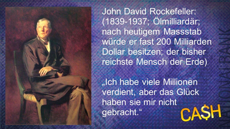 Rockefeller John David Rockefeller: (1839-1937; Ölmilliardär; nach heutigem Massstab würde er fast 200 Milliarden Dollar besitzen; der bisher reichste