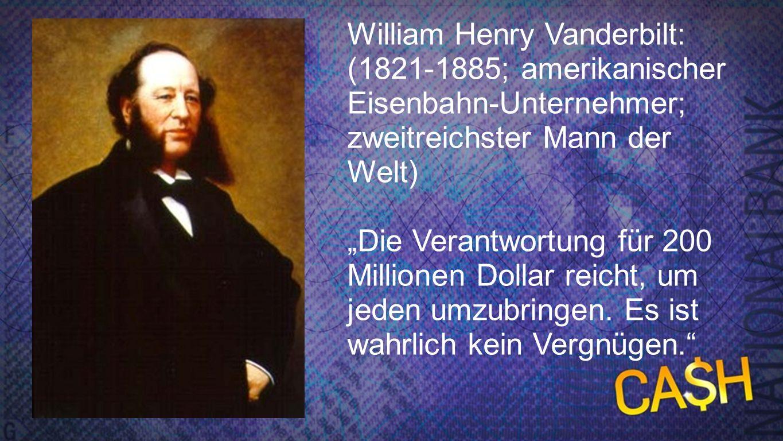 Vanderbilt William Henry Vanderbilt: (1821-1885; amerikanischer Eisenbahn-Unternehmer; zweitreichster Mann der Welt) Die Verantwortung für 200 Million