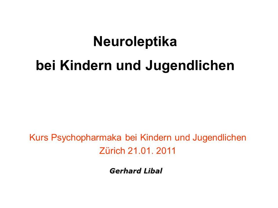Neuroleptika bei Kindern und Jugendlichen Gerhard Libal Kurs Psychopharmaka bei Kindern und Jugendlichen Zürich 21.01. 2011