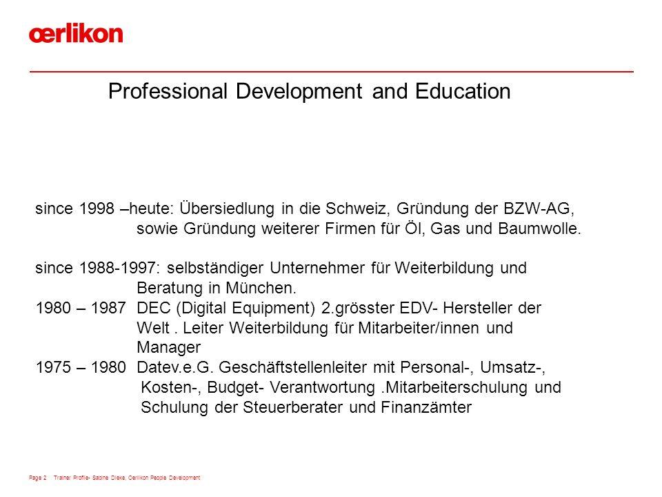 Page 2 Trainer Profile- Sabine Dieke, Oerlikon People Development Professional Development and Education since 1998 –heute: Übersiedlung in die Schweiz, Gründung der BZW-AG, sowie Gründung weiterer Firmen für Öl, Gas und Baumwolle.