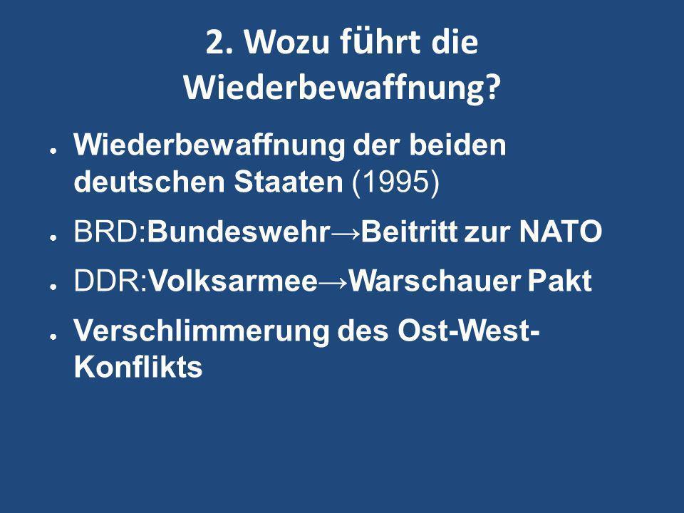 2. Wozu f ü hrt die Wiederbewaffnung? Wiederbewaffnung der beiden deutschen Staaten (1995) BRD:BundeswehrBeitritt zur NATO DDR:VolksarmeeWarschauer Pa