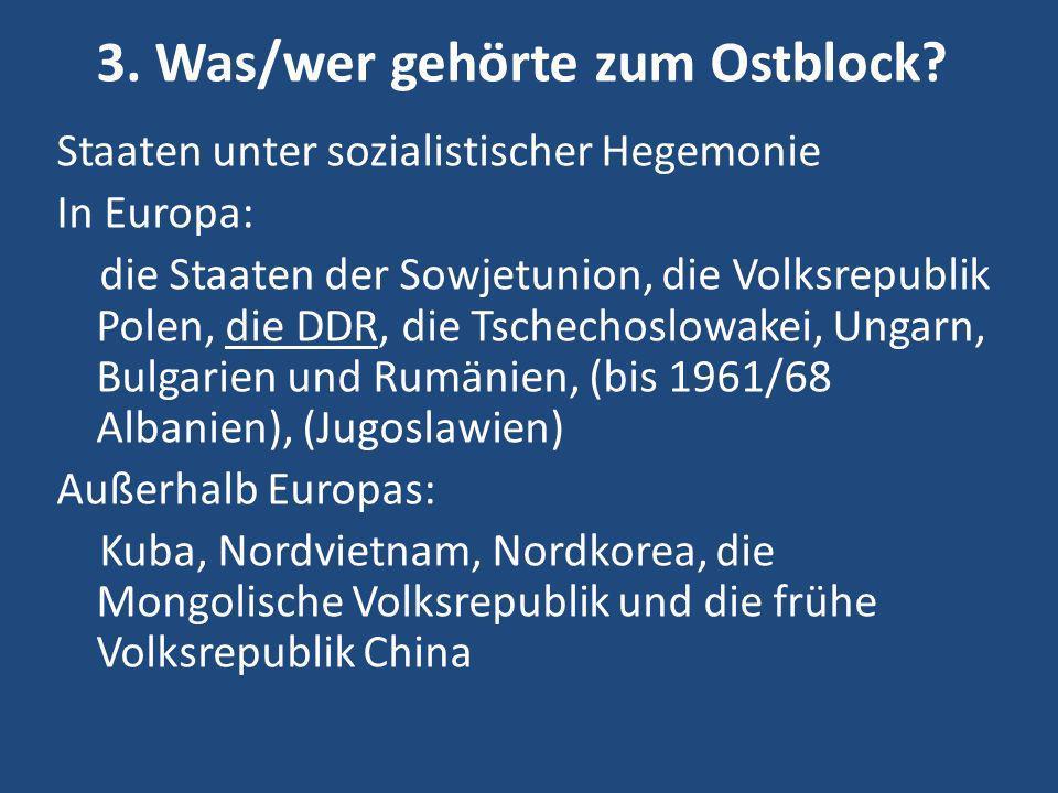 3. Was/wer gehörte zum Ostblock? Staaten unter sozialistischer Hegemonie In Europa: die Staaten der Sowjetunion, die Volksrepublik Polen, die DDR, die