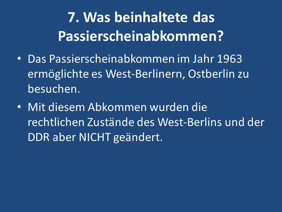 7. Was beinhaltete das Passierscheinabkommen? Das Passierscheinabkommen im Jahr 1963 ermöglichte es West-Berlinern, Ostberlin zu besuchen. Mit diesem