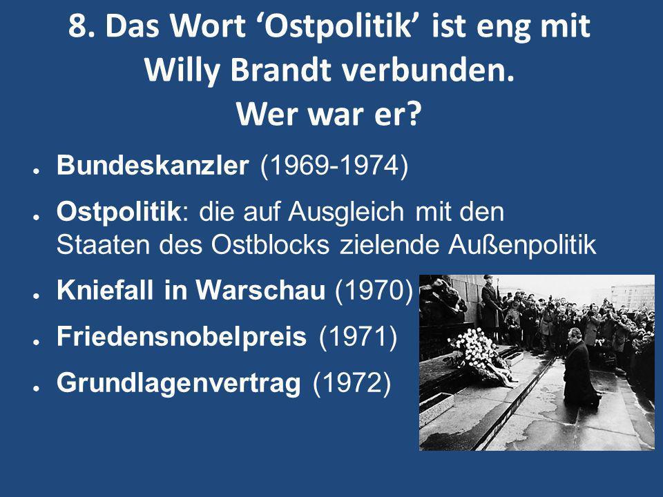 8. Das Wort Ostpolitik ist eng mit Willy Brandt verbunden. Wer war er? Bundeskanzler (1969-1974) Ostpolitik: die auf Ausgleich mit den Staaten des Ost