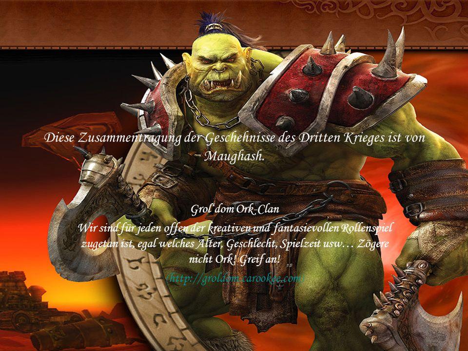 Diese Zusammentragung der Geschehnisse des Dritten Krieges ist von Maughash. Groldom Ork-Clan Wir sind für jeden offen der kreativen und fantasievolle