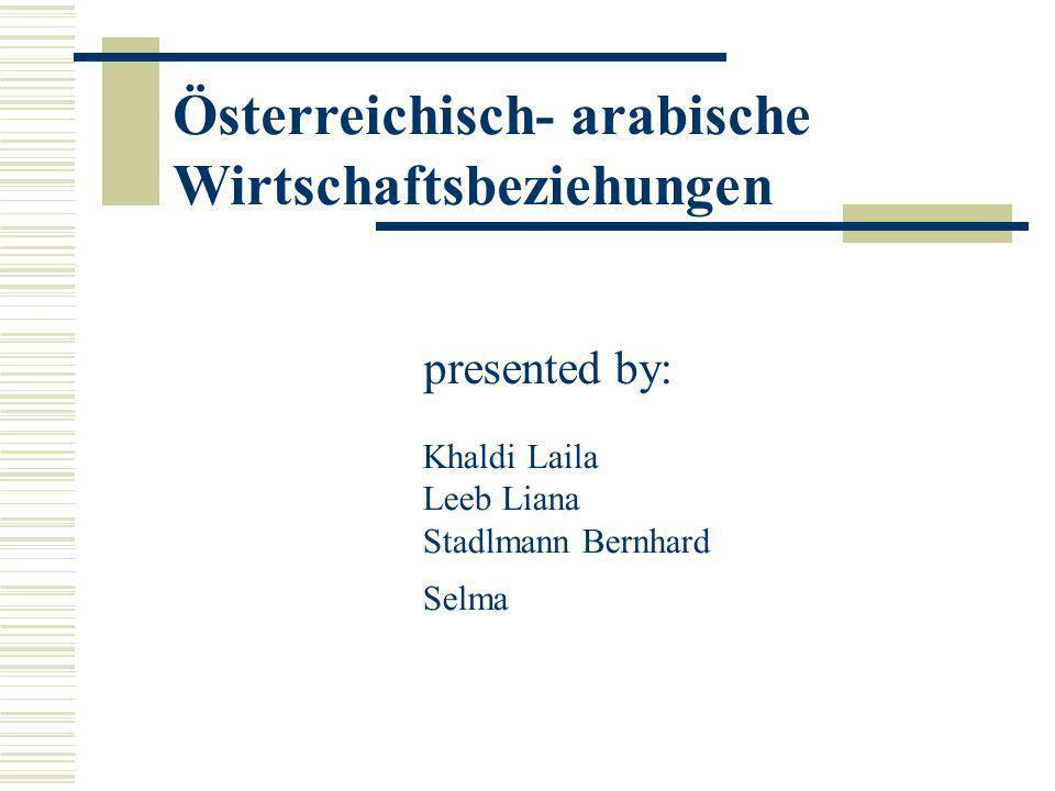 presented by: Österreichisch- arabische Wirtschaftsbeziehungen Khaldi Laila Leeb Liana Stadlmann Bernhard Selma