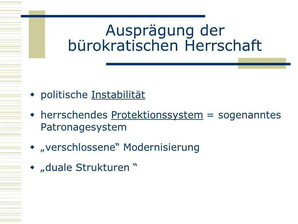 Ausprägung der bürokratischen Herrschaft politische Instabilität herrschendes Protektionssystem = sogenanntes Patronagesystem verschlossene Modernisie