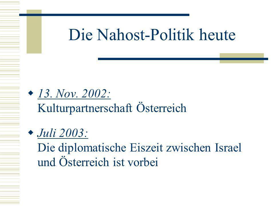 Die Nahost-Politik heute 13. Nov. 2002: Kulturpartnerschaft Österreich Juli 2003: Die diplomatische Eiszeit zwischen Israel und Österreich ist vorbei