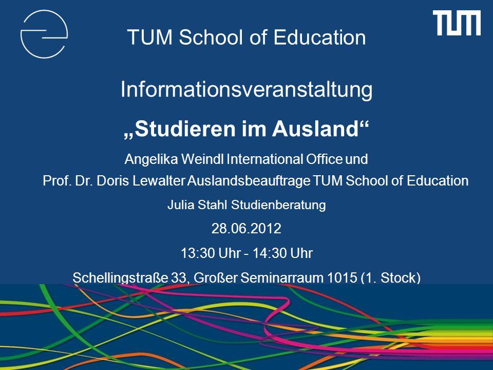 TUM School of Education Informationsveranstaltung Studieren im Ausland Angelika Weindl International Office und Prof. Dr. Doris Lewalter Auslandsbeauf
