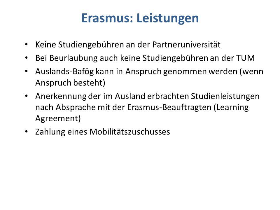 Erasmus: Leistungen Keine Studiengebühren an der Partneruniversität Bei Beurlaubung auch keine Studiengebühren an der TUM Auslands-Bafög kann in Anspruch genommen werden (wenn Anspruch besteht) Anerkennung der im Ausland erbrachten Studienleistungen nach Absprache mit der Erasmus-Beauftragten (Learning Agreement) Zahlung eines Mobilitätszuschusses