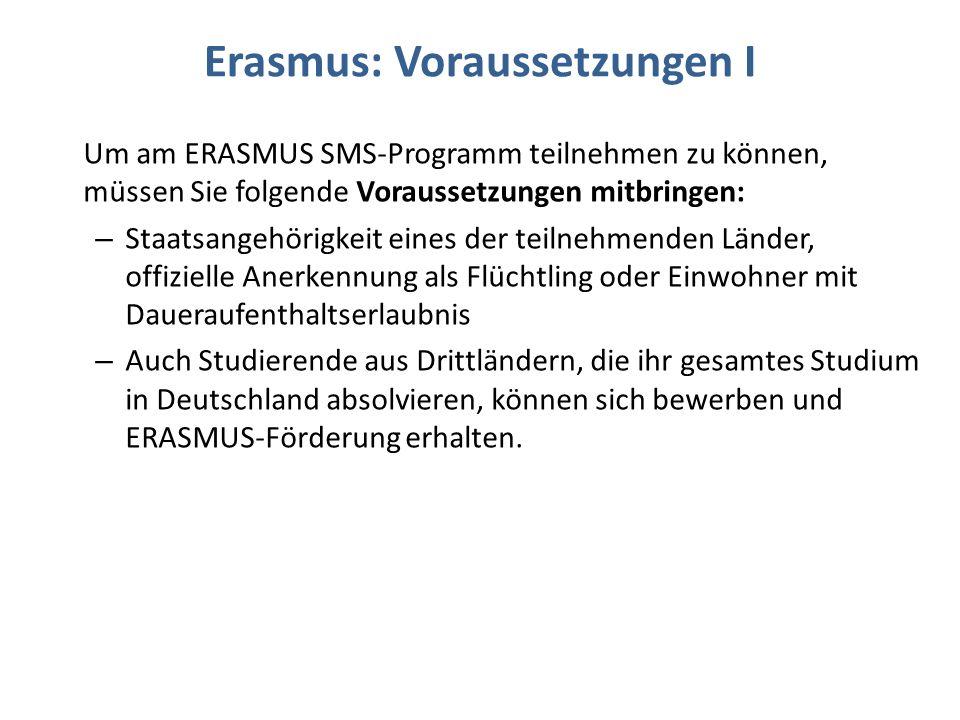 Erasmus: Voraussetzungen I Um am ERASMUS SMS-Programm teilnehmen zu können, müssen Sie folgende Voraussetzungen mitbringen: – Staatsangehörigkeit eines der teilnehmenden Länder, offizielle Anerkennung als Flüchtling oder Einwohner mit Daueraufenthaltserlaubnis – Auch Studierende aus Drittländern, die ihr gesamtes Studium in Deutschland absolvieren, können sich bewerben und ERASMUS-Förderung erhalten.