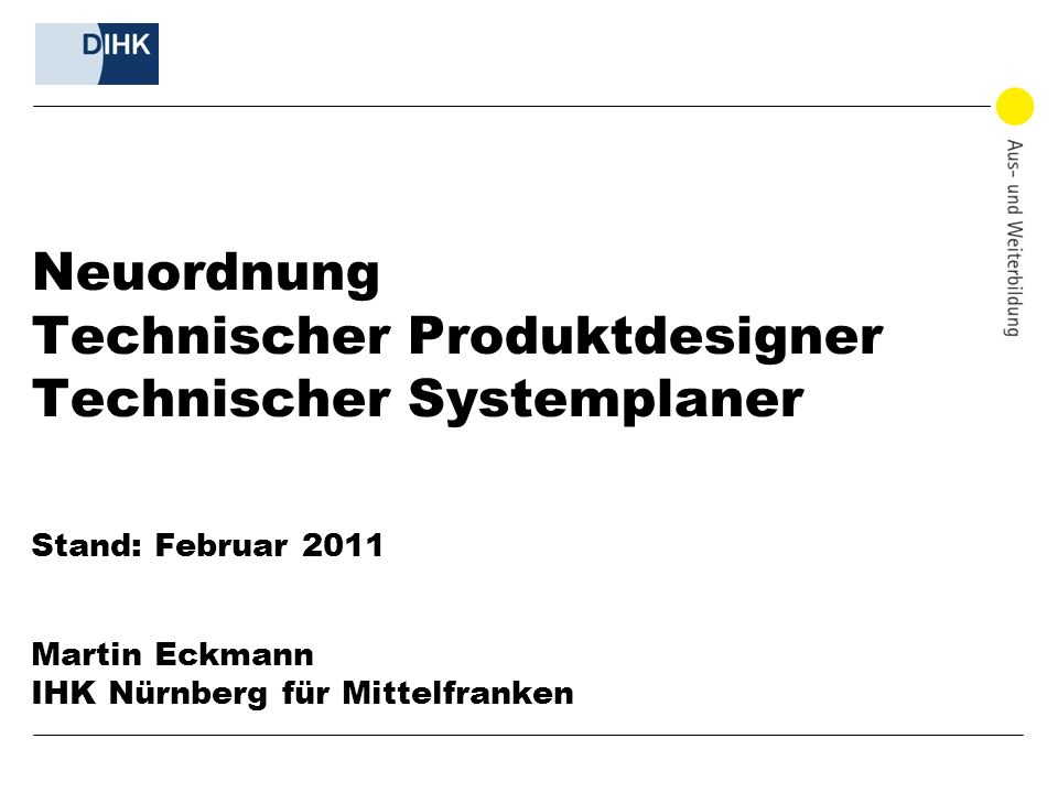 Neuordnung Technischer Produktdesigner Technischer Systemplaner Stand: Februar 2011 Martin Eckmann IHK Nürnberg für Mittelfranken